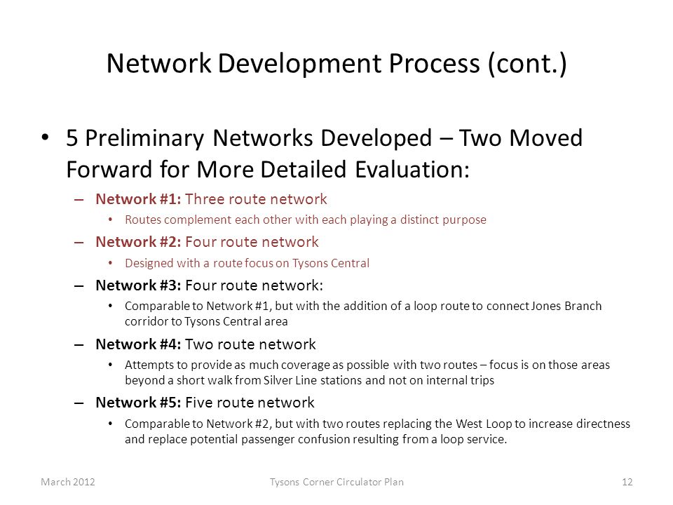 Network Development Process (cont.) 5 Preliminary Networks Developed – Two Moved Forward for More Detailed Evaluation: – Network #1: Three route network Routes complement each other with each playing a distinct purpose – Network #2: Four route network Designed with a route focus on Tysons Central – Network #3: Four route network: Comparable to Network #1, but with the addition of a loop route to connect Jones Branch corridor to Tysons Central area – Network #4: Two route network Attempts to provide as much coverage as possible with two routes – focus is on those areas beyond a short walk from Silver Line stations and not on internal trips – Network #5: Five route network Comparable to Network #2, but with two routes replacing the West Loop to increase directness and replace potential passenger confusion resulting from a loop service.