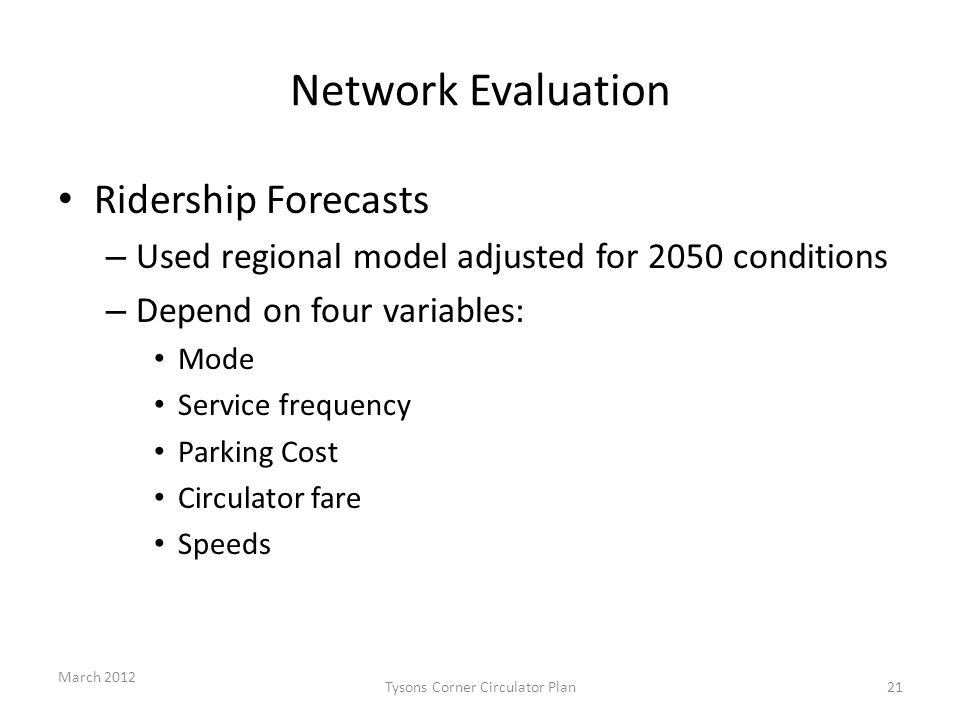 Network Evaluation Ridership Forecasts – Used regional model adjusted for 2050 conditions – Depend on four variables: Mode Service frequency Parking Cost Circulator fare Speeds March 2012 Tysons Corner Circulator Plan21