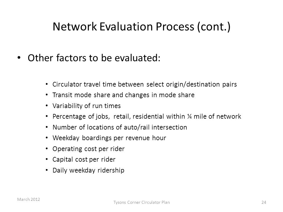 Network Evaluation Process (cont.) Other factors to be evaluated: Circulator travel time between select origin/destination pairs Transit mode share and changes in mode share Variability of run times Percentage of jobs, retail, residential within ¼ mile of network Number of locations of auto/rail intersection Weekday boardings per revenue hour Operating cost per rider Capital cost per rider Daily weekday ridership March 2012 Tysons Corner Circulator Plan24