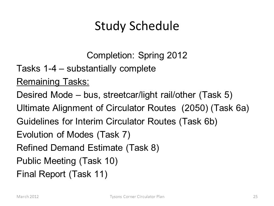 Study Schedule Completion: Spring 2012 Tasks 1-4 – substantially complete Remaining Tasks: Desired Mode – bus, streetcar/light rail/other (Task 5) Ultimate Alignment of Circulator Routes (2050) (Task 6a) Guidelines for Interim Circulator Routes (Task 6b) Evolution of Modes (Task 7) Refined Demand Estimate (Task 8) Public Meeting (Task 10) Final Report (Task 11) March 2012Tysons Corner Circulator Plan25