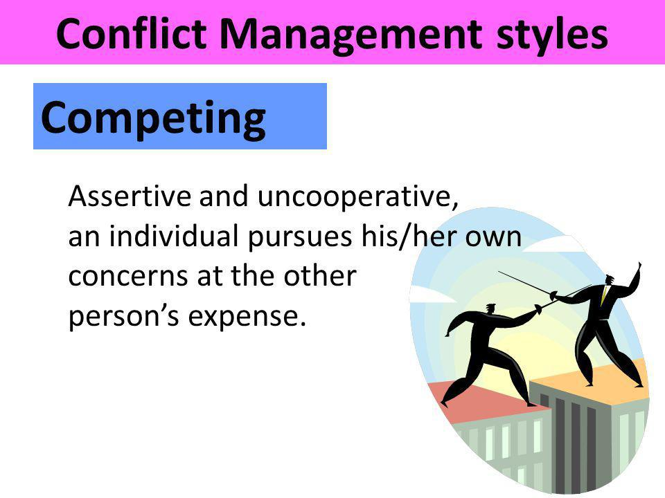 Competing Assertive and uncooperative, an individual pursues his/her own concerns at the other persons expense. Conflict Management styles
