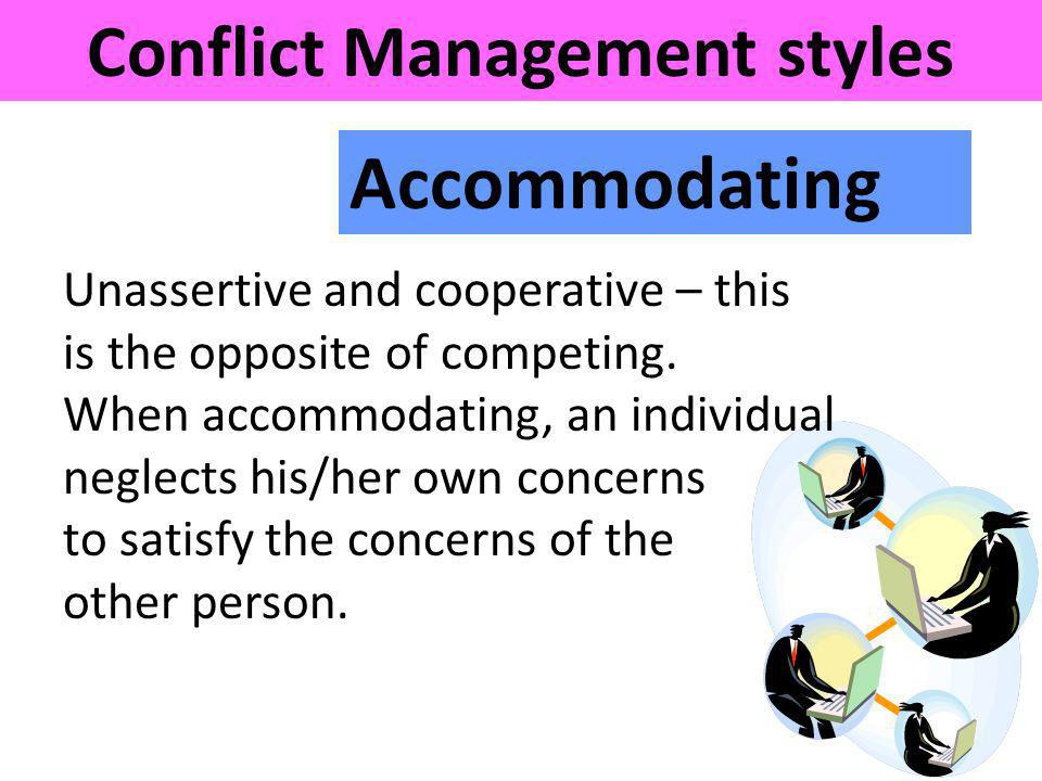 Accommodating Conflict Management styles Unassertive and cooperative – this is the opposite of competing. When accommodating, an individual neglects h
