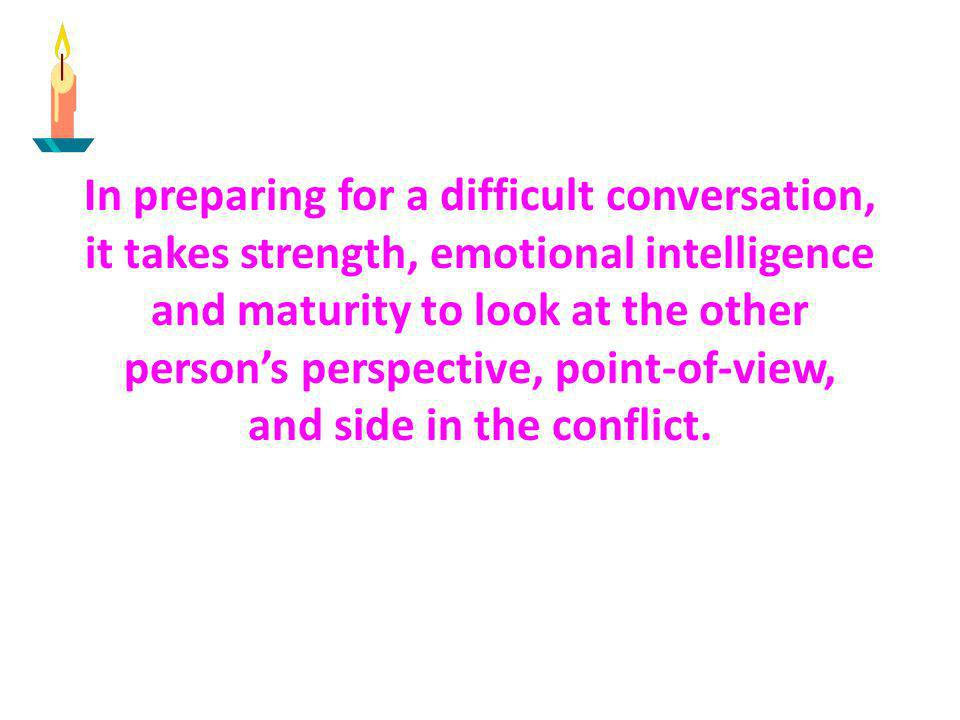 In preparing for a difficult conversation, it takes strength, emotional intelligence and maturity to look at the other persons perspective, point-of-v