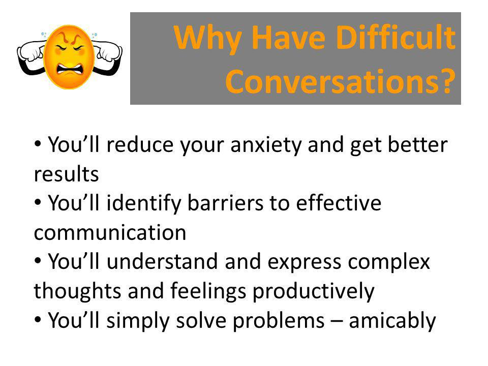 Why Have Difficult Conversations? Youll reduce your anxiety and get better results Youll identify barriers to effective communication Youll understand