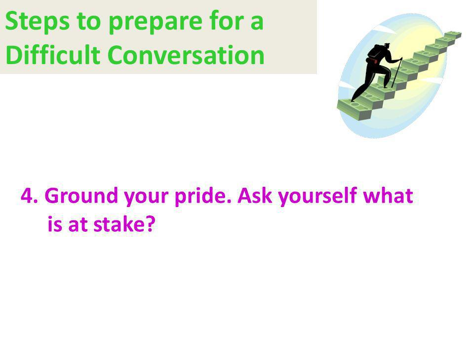 4. Ground your pride. Ask yourself what is at stake? Steps to prepare for a Difficult Conversation