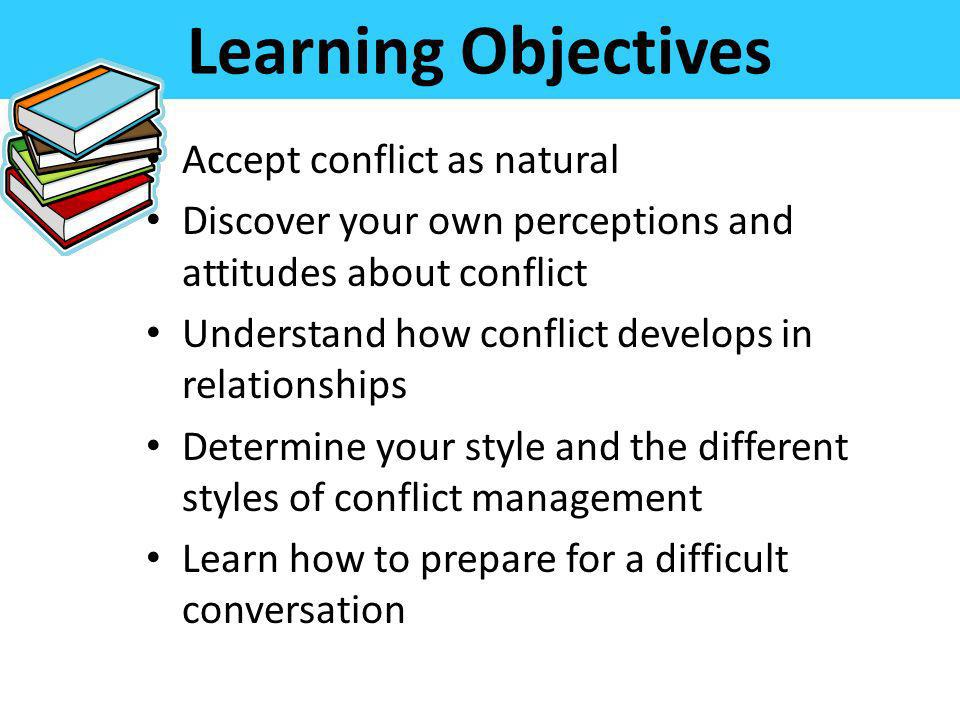 Learning Objectives Accept conflict as natural Discover your own perceptions and attitudes about conflict Understand how conflict develops in relation