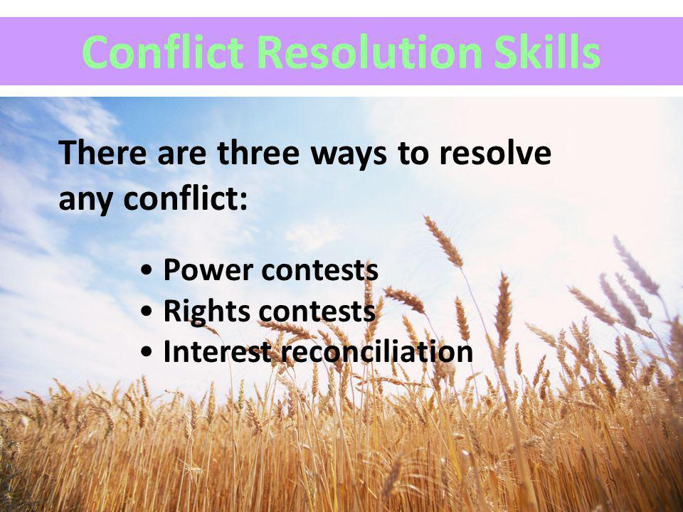 Conflict Resolution Skills Power contests Rights contests Interest reconciliation There are three ways to resolve any conflict: