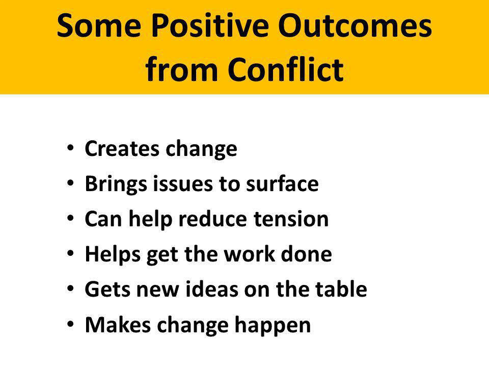 Some Positive Outcomes from Conflict Creates change Brings issues to surface Can help reduce tension Helps get the work done Gets new ideas on the tab