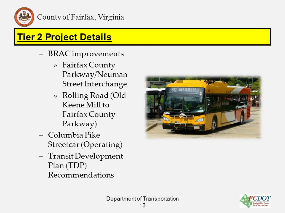 County of Fairfax, Virginia –BRAC improvements »Fairfax County Parkway/Neuman Street Interchange »Rolling Road (Old Keene Mill to Fairfax County Parkway) –Columbia Pike Streetcar (Operating) –Transit Development Plan (TDP) Recommendations Department of Transportation 13 Tier 2 Project Details