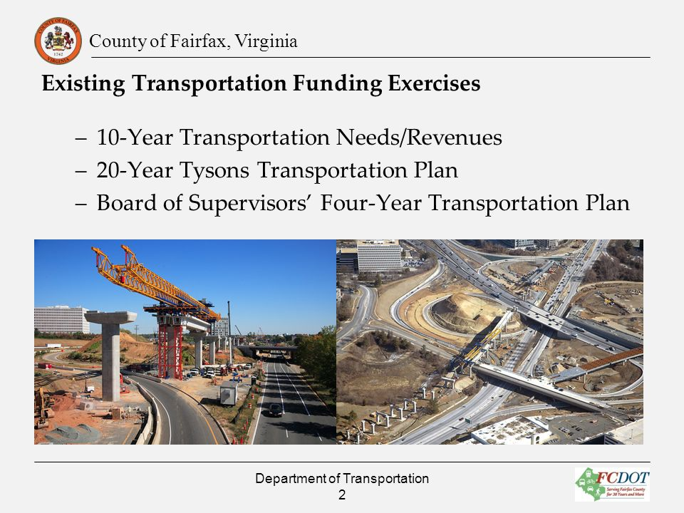 County of Fairfax, Virginia Existing Transportation Funding Exercises –10-Year Transportation Needs/Revenues –20-Year Tysons Transportation Plan –Board of Supervisors Four-Year Transportation Plan Department of Transportation 2