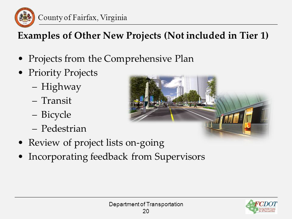 County of Fairfax, Virginia Projects from the Comprehensive Plan Priority Projects –Highway –Transit –Bicycle –Pedestrian Review of project lists on-going Incorporating feedback from Supervisors Examples of Other New Projects (Not included in Tier 1) Department of Transportation 20