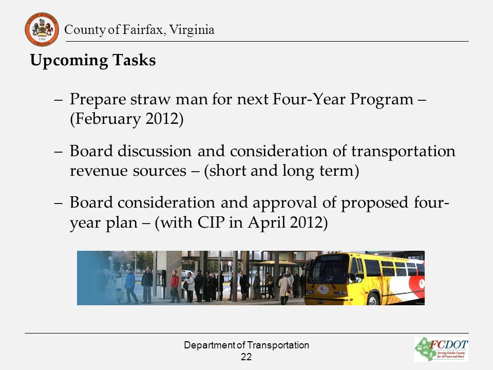 County of Fairfax, Virginia Upcoming Tasks –Prepare straw man for next Four-Year Program – (February 2012) –Board discussion and consideration of transportation revenue sources – (short and long term) –Board consideration and approval of proposed four- year plan – (with CIP in April 2012) Department of Transportation 22