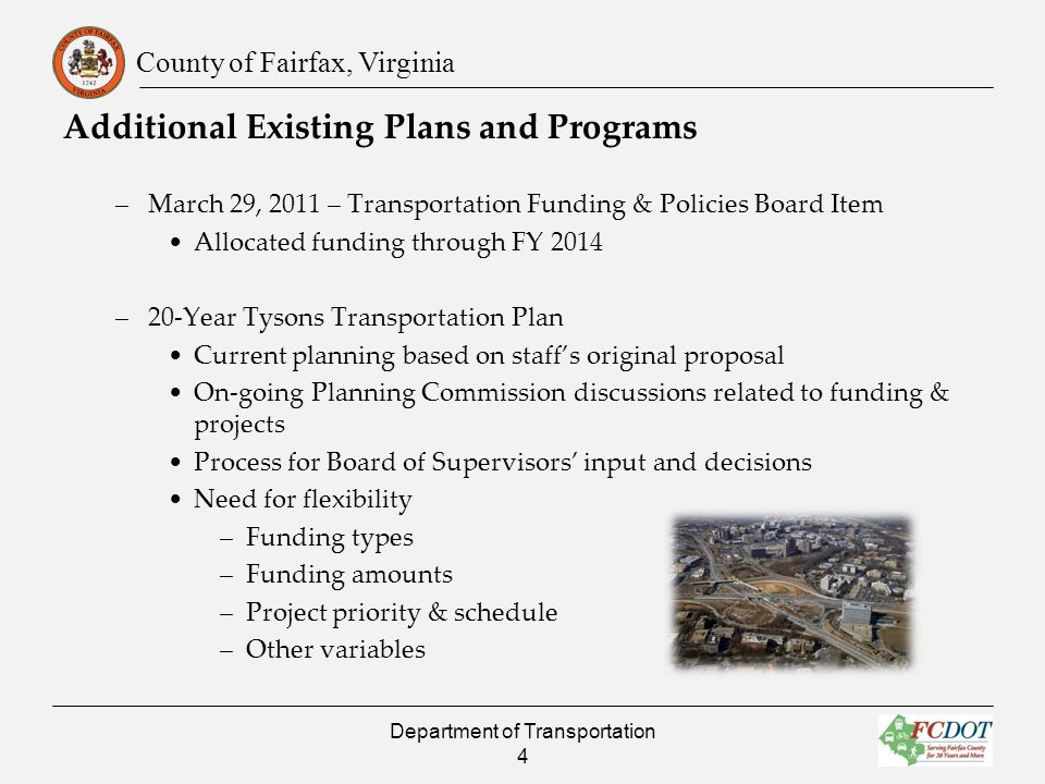 County of Fairfax, Virginia Additional Existing Plans and Programs –March 29, 2011 – Transportation Funding & Policies Board Item Allocated funding through FY 2014 –20-Year Tysons Transportation Plan Current planning based on staffs original proposal On-going Planning Commission discussions related to funding & projects Process for Board of Supervisors input and decisions Need for flexibility –Funding types –Funding amounts –Project priority & schedule –Other variables Department of Transportation 4
