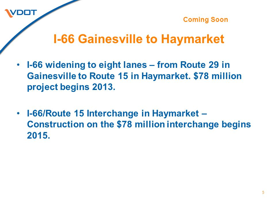I-66 Gainesville to Haymarket I-66 widening to eight lanes – from Route 29 in Gainesville to Route 15 in Haymarket. $78 million project begins 2013. I