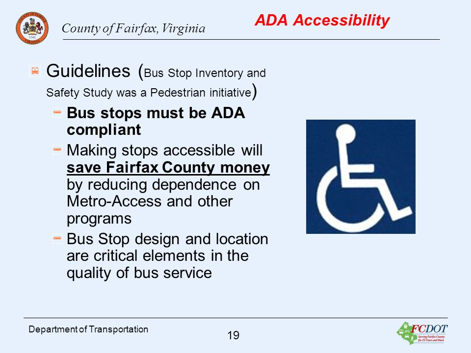County of Fairfax, Virginia 19 Department of Transportation ADA Accessibility Guidelines ( Bus Stop Inventory and Safety Study was a Pedestrian initiative ) Bus stops must be ADA compliant Making stops accessible will save Fairfax County money by reducing dependence on Metro-Access and other programs Bus Stop design and location are critical elements in the quality of bus service