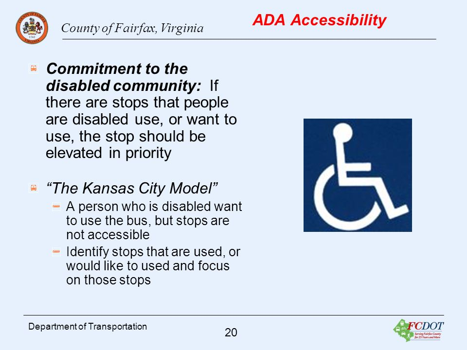 County of Fairfax, Virginia 20 Department of Transportation ADA Accessibility Commitment to the disabled community: If there are stops that people are disabled use, or want to use, the stop should be elevated in priority The Kansas City Model A person who is disabled want to use the bus, but stops are not accessible Identify stops that are used, or would like to used and focus on those stops