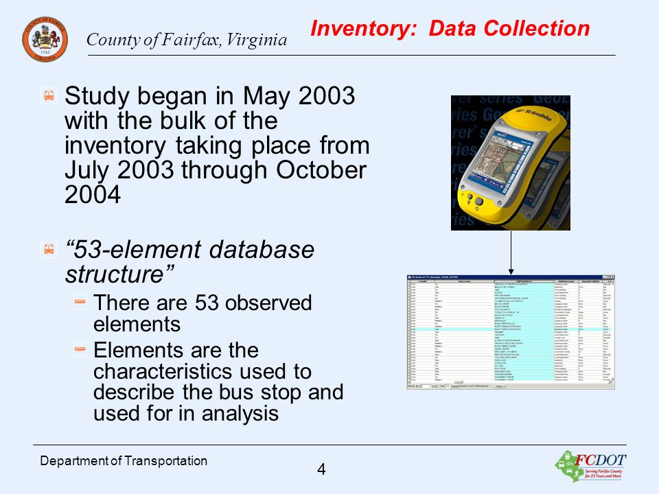 County of Fairfax, Virginia 4 Department of Transportation Inventory: Data Collection Study began in May 2003 with the bulk of the inventory taking place from July 2003 through October element database structure There are 53 observed elements Elements are the characteristics used to describe the bus stop and used for in analysis