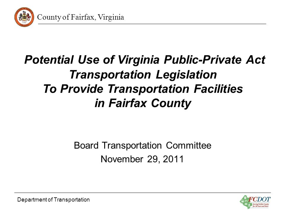 County of Fairfax, Virginia Department of Transportation Potential Use of Virginia Public-Private Act Transportation Legislation To Provide Transportation Facilities in Fairfax County Board Transportation Committee November 29, 2011