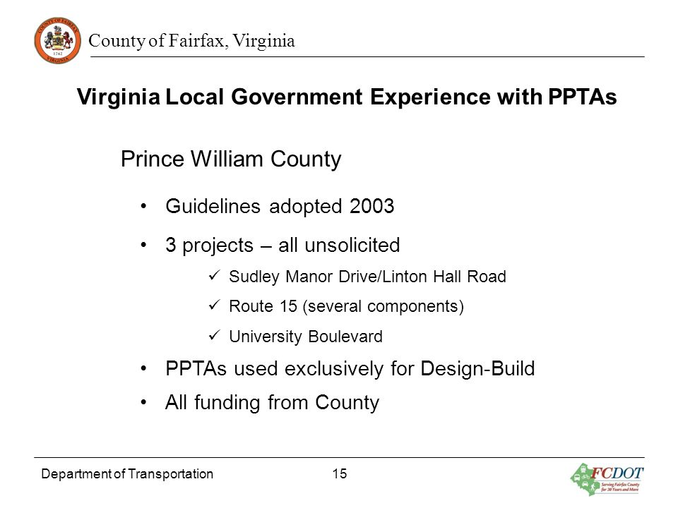 County of Fairfax, Virginia Department of Transportation 15 Virginia Local Government Experience with PPTAs Prince William County Guidelines adopted 2003 3 projects – all unsolicited Sudley Manor Drive/Linton Hall Road Route 15 (several components) University Boulevard PPTAs used exclusively for Design-Build All funding from County