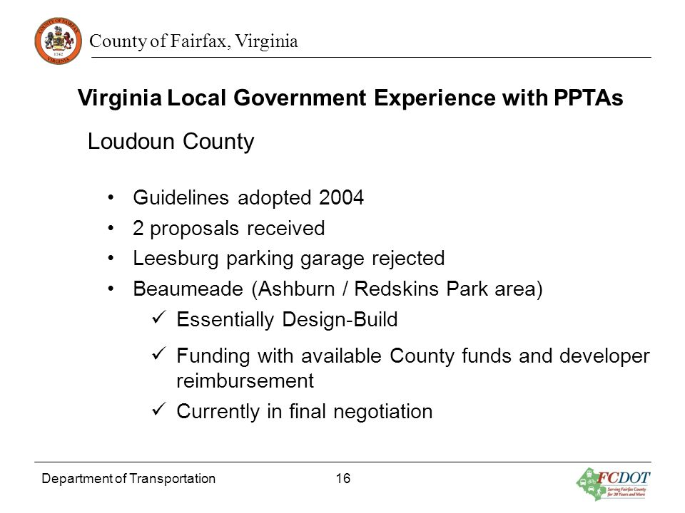 County of Fairfax, Virginia Department of Transportation 16 Virginia Local Government Experience with PPTAs Loudoun County Guidelines adopted 2004 2 proposals received Leesburg parking garage rejected Beaumeade (Ashburn / Redskins Park area) Essentially Design-Build Funding with available County funds and developer reimbursement Currently in final negotiation