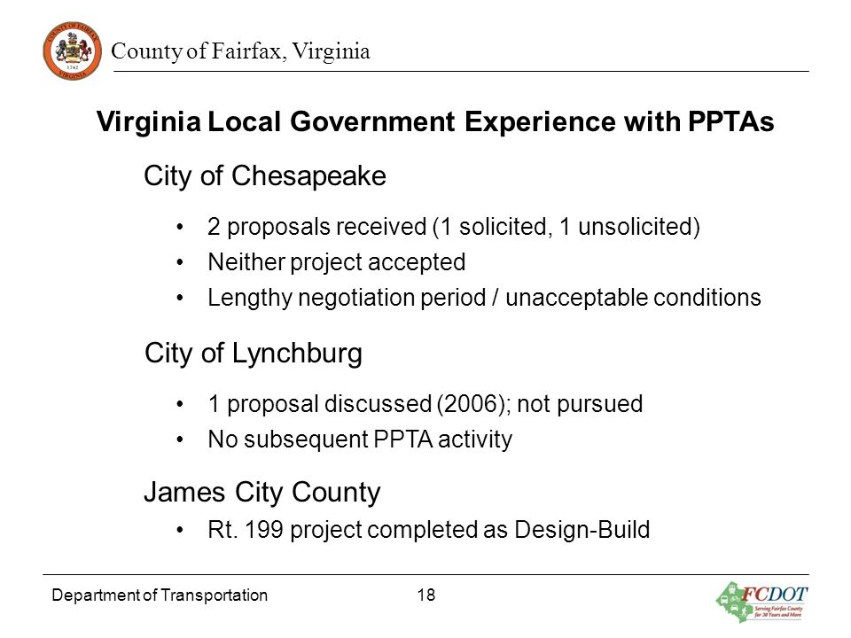 County of Fairfax, Virginia Department of Transportation 18 Virginia Local Government Experience with PPTAs City of Chesapeake 2 proposals received (1 solicited, 1 unsolicited) Neither project accepted Lengthy negotiation period / unacceptable conditions City of Lynchburg 1 proposal discussed (2006); not pursued No subsequent PPTA activity James City County Rt.