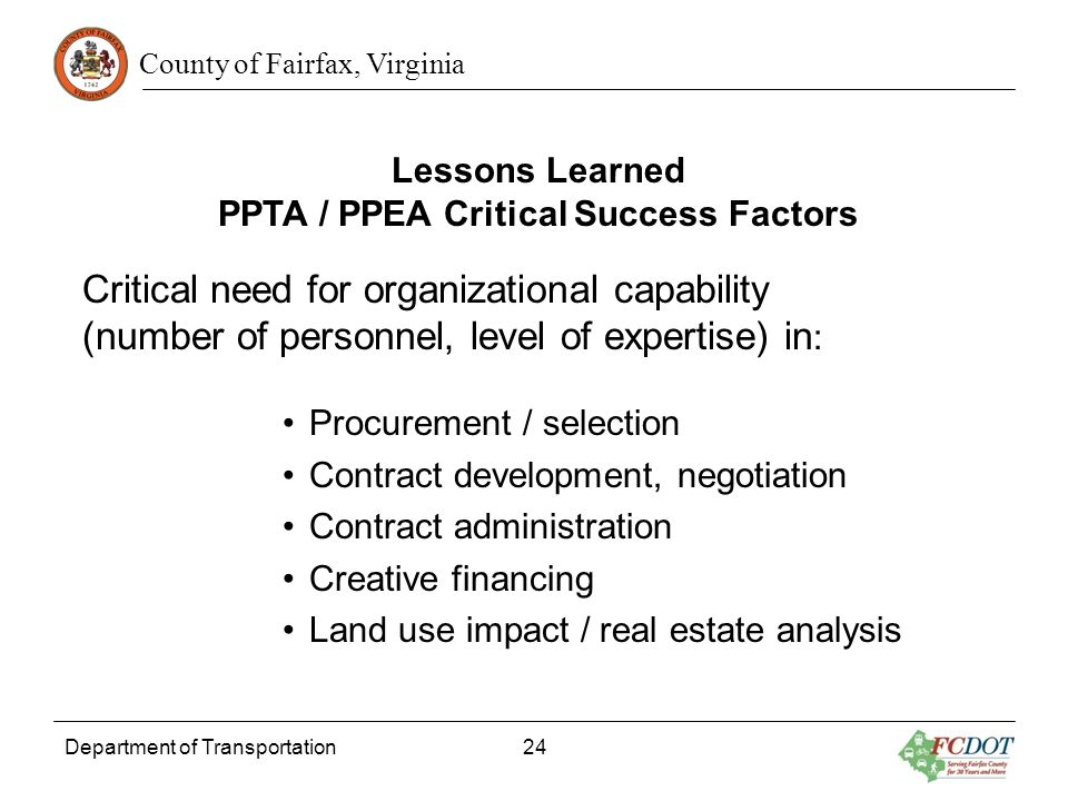 County of Fairfax, Virginia Department of Transportation 24 Lessons Learned PPTA / PPEA Critical Success Factors Critical need for organizational capa
