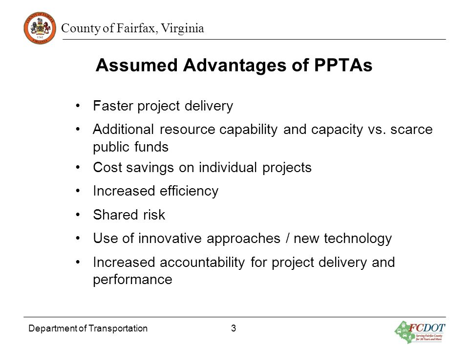 County of Fairfax, Virginia Assumed Advantages of PPTAs Faster project delivery Additional resource capability and capacity vs. scarce public funds Co