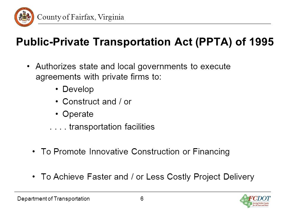 County of Fairfax, Virginia Public-Private Transportation Act (PPTA) of 1995 Authorizes state and local governments to execute agreements with private firms to: Develop Construct and / or Operate....