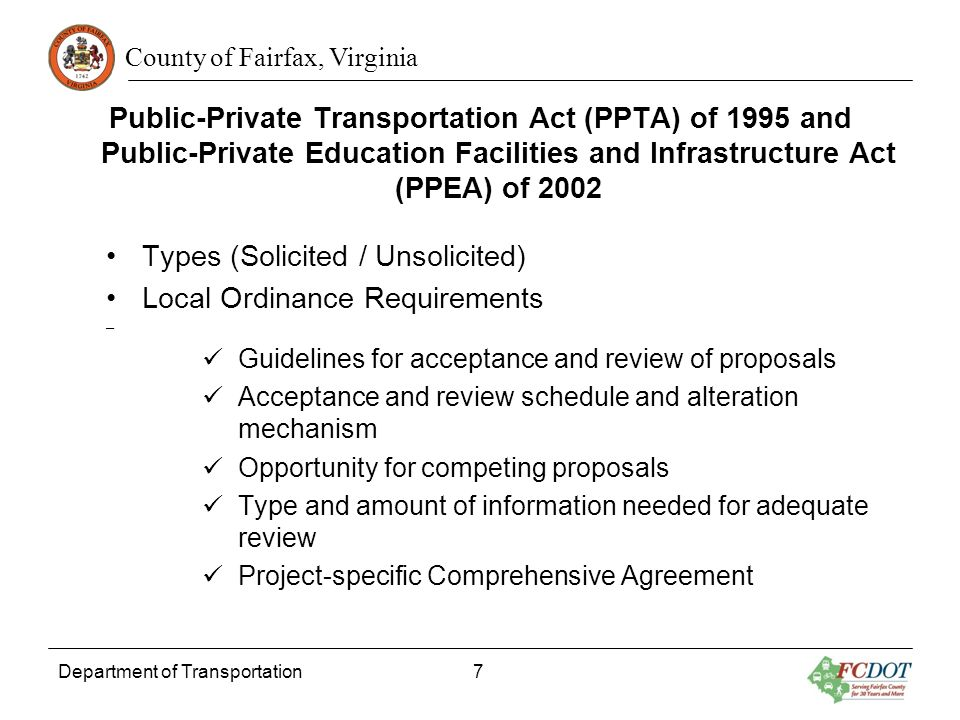 County of Fairfax, Virginia Public-Private Transportation Act (PPTA) of 1995 and Public-Private Education Facilities and Infrastructure Act (PPEA) of 2002 Types (Solicited / Unsolicited) Local Ordinance Requirements – Guidelines for acceptance and review of proposals Acceptance and review schedule and alteration mechanism Opportunity for competing proposals Type and amount of information needed for adequate review Project-specific Comprehensive Agreement Department of Transportation 7
