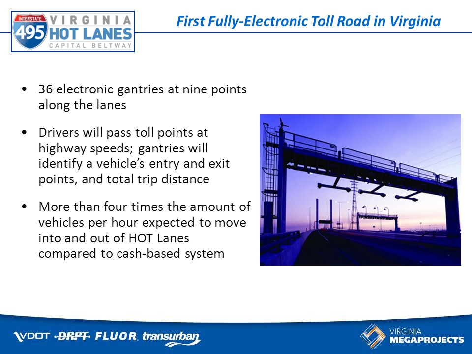 Some things cant wait for traffic 36 electronic gantries at nine points along the lanes Drivers will pass toll points at highway speeds; gantries will identify a vehicles entry and exit points, and total trip distance More than four times the amount of vehicles per hour expected to move into and out of HOT Lanes compared to cash-based system First Fully-Electronic Toll Road in Virginia