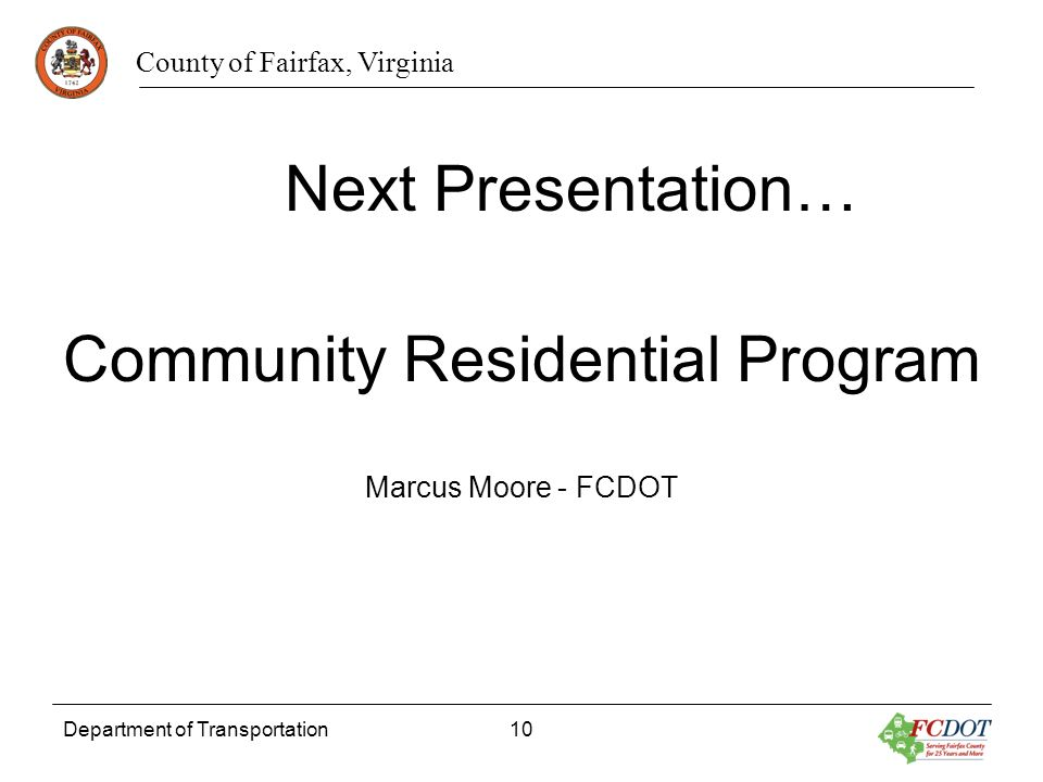 County of Fairfax, Virginia Department of Transportation10 Next Presentation… Community Residential Program Marcus Moore - FCDOT