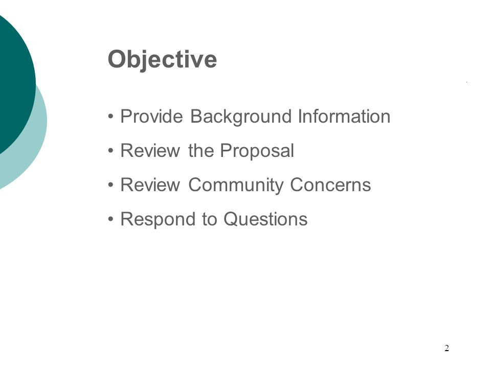2 Objective Provide Background Information Review the Proposal Review Community Concerns Respond to Questions