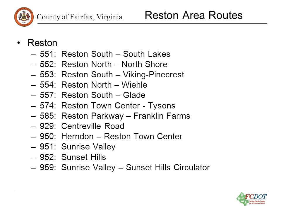 County of Fairfax, Virginia Reston Area Routes Reston –551: Reston South – South Lakes –552: Reston North – North Shore –553: Reston South – Viking-Pinecrest –554: Reston North – Wiehle –557: Reston South – Glade –574: Reston Town Center - Tysons –585: Reston Parkway – Franklin Farms –929: Centreville Road –950: Herndon – Reston Town Center –951: Sunrise Valley –952: Sunset Hills –959: Sunrise Valley – Sunset Hills Circulator