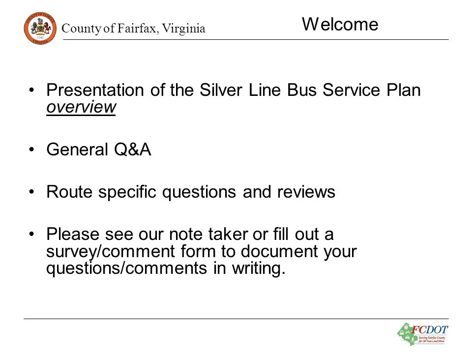 County of Fairfax, Virginia Service Plan Overview Bus service plan developed from Transit Development Plan (TDP) Goal: Increase transit ridership and encourage use of Silver Line by providing transit service to new Metrorail stations in Tysons and Reston Plan recommends: –Addition of 12 new Fairfax Connector routes (Tysons, McLean, Reston) –Enhancement/Realignment: Modification of 21 routes –Elimination: Six routes recommended for elimination
