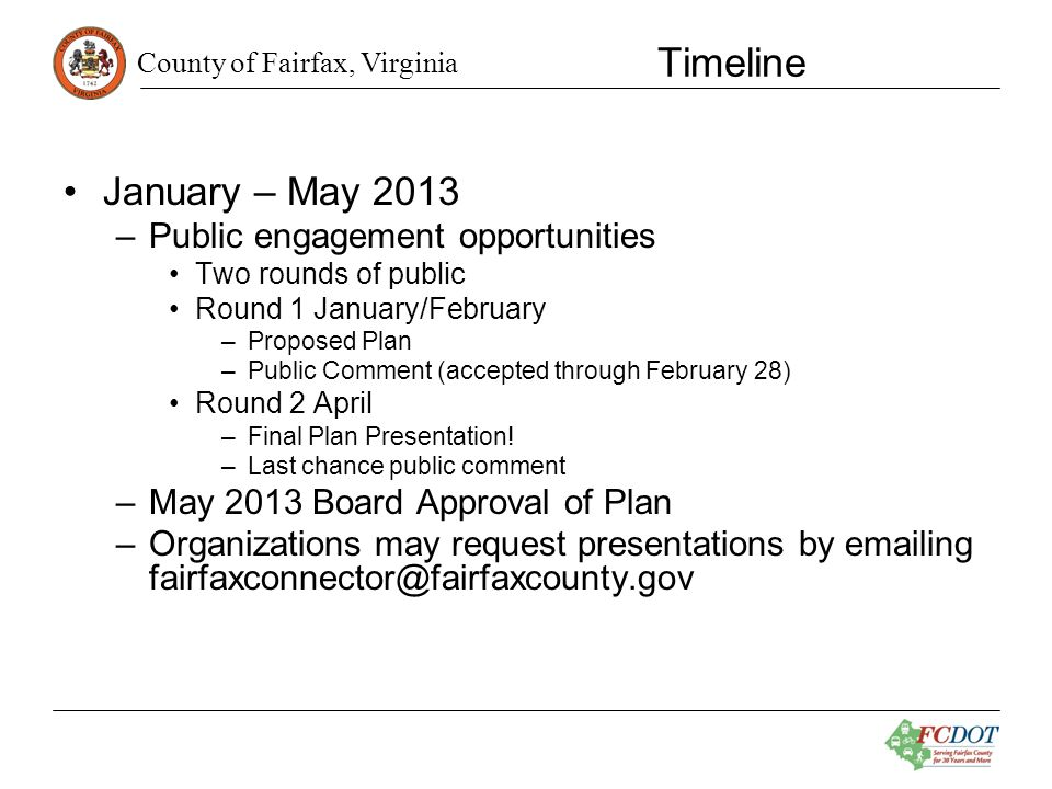 County of Fairfax, Virginia Timeline January – May 2013 –Public engagement opportunities Two rounds of public Round 1 January/February –Proposed Plan –Public Comment (accepted through February 28) Round 2 April –Final Plan Presentation.