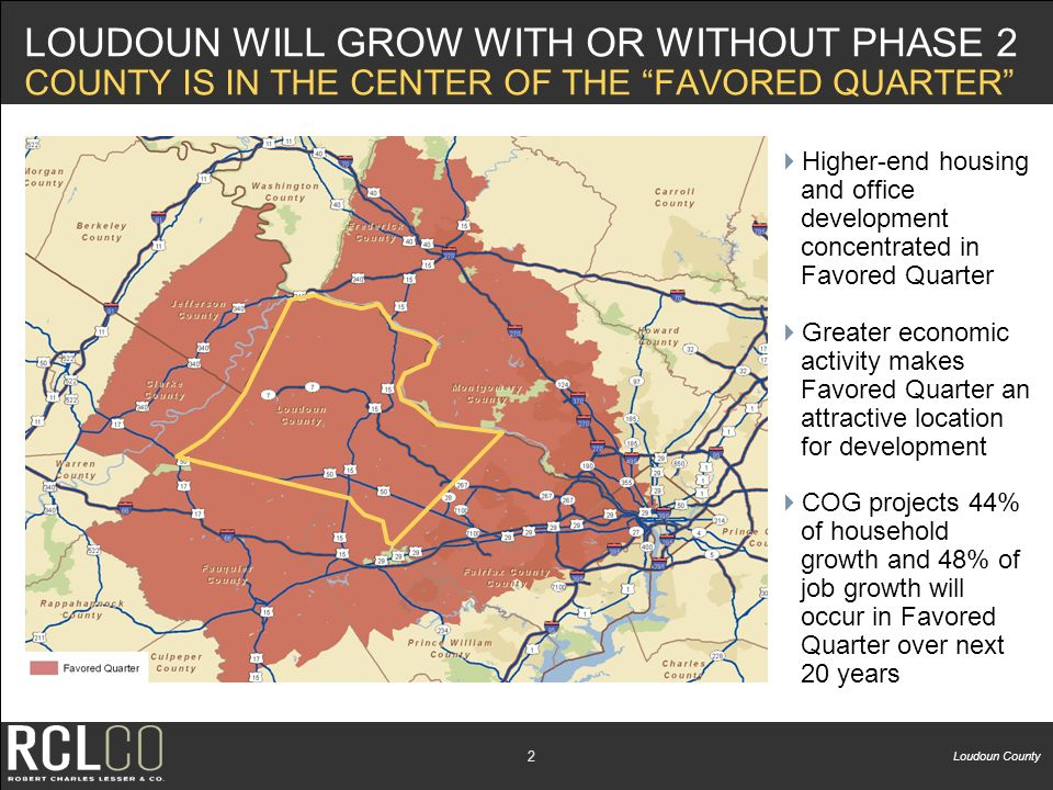 Loudoun County 1 BACKGROUND AND OBJECTIVES RCLCO (Robert Charles Lesser & Co.) is a national real estate advisory firm based in Bethesda Loudoun County selected RCLCO to analyze development and fiscal impact of proposed Phase 2 Metrorail extension Major tasks included: 30-year forecasts of commercial and residential development at countywide, subcounty, and rail station area levels under 2 scenarios: –Baseline assumes completion of the Phase 1 Extension –Phase 2 Extension assumes completion of the Phase 2 Extension Fiscal impact analysis of development at each station area and countywide, under each scenario