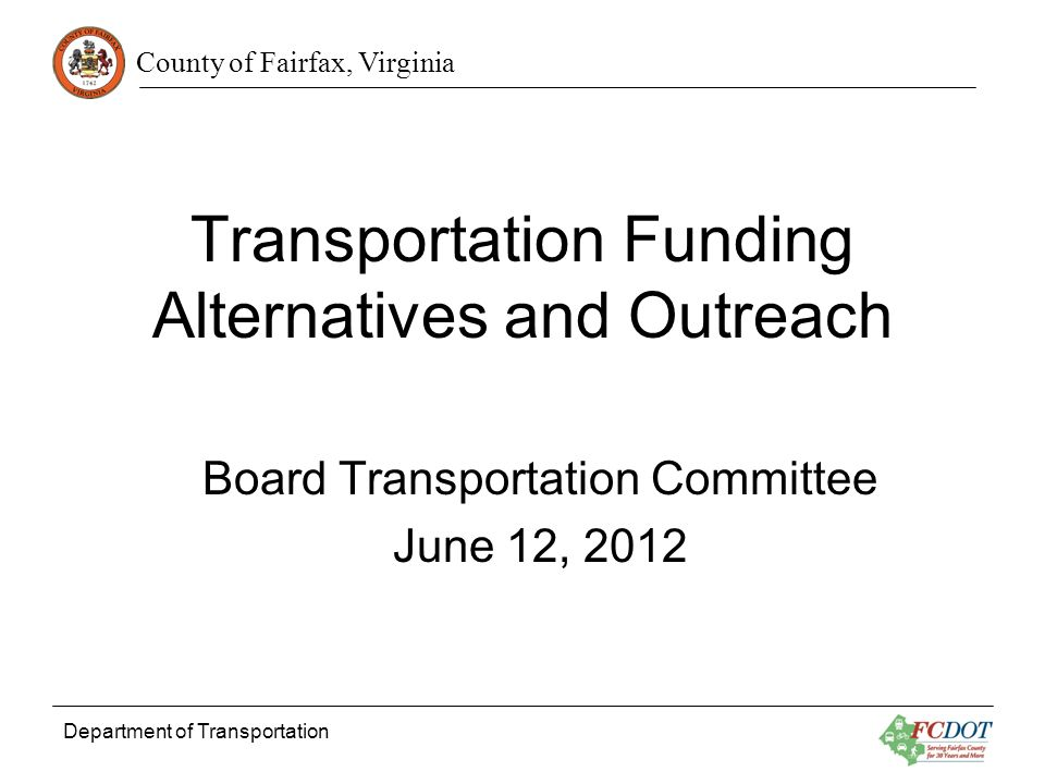 County of Fairfax, Virginia Department of Transportation 2 Progress Since May 8 Stakeholders Identified to Add to Transportation Advisory Committee for Transportation Funding Alternatives and Public Outreach Two Meetings Held with TAC TAC Summer 2012 Schedule Developed Outreach Activity Plan and Scope of Work for Consultant Assistance Being Developed Information on Potential Revenue Sources Scope of Work for Benefit-Cost Analysis Consultant Support