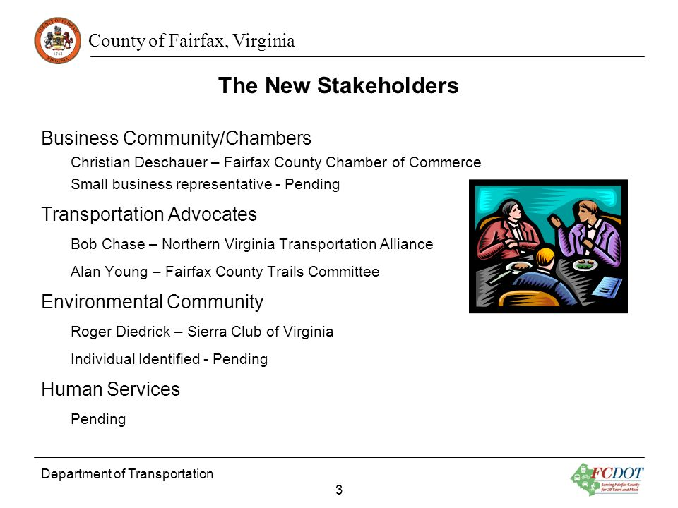 County of Fairfax, Virginia The New Stakeholders Business Community/Chambers Christian Deschauer – Fairfax County Chamber of Commerce Small business representative - Pending Transportation Advocates Bob Chase – Northern Virginia Transportation Alliance Alan Young – Fairfax County Trails Committee Environmental Community Roger Diedrick – Sierra Club of Virginia Individual Identified - Pending Human Services Pending Department of Transportation 3
