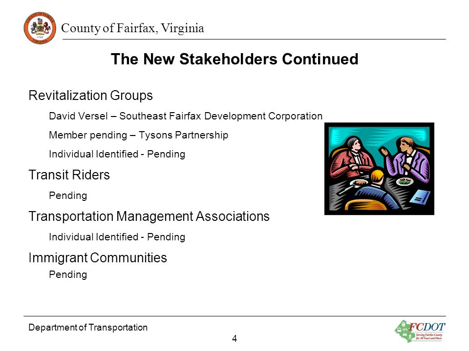 County of Fairfax, Virginia The New Stakeholders Continued Revitalization Groups David Versel – Southeast Fairfax Development Corporation Member pending – Tysons Partnership Individual Identified - Pending Transit Riders Pending Transportation Management Associations Individual Identified - Pending Immigrant Communities Pending Department of Transportation 4