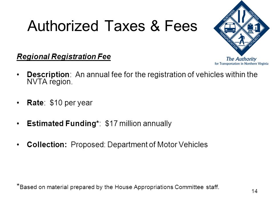 14 Authorized Taxes & Fees Regional Registration Fee Description: An annual fee for the registration of vehicles within the NVTA region. Rate: $10 per