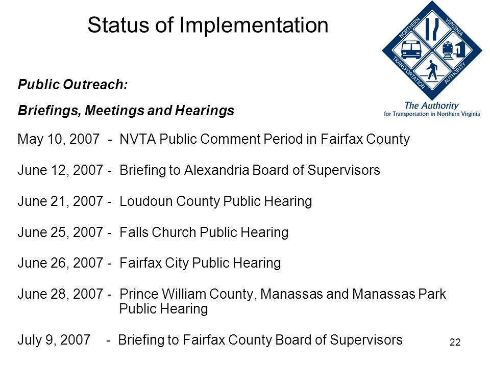 22 Status of Implementation Public Outreach: Briefings, Meetings and Hearings May 10, 2007 - NVTA Public Comment Period in Fairfax County June 12, 200