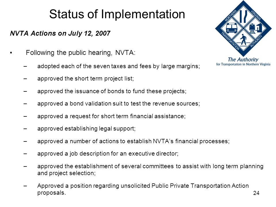 24 Status of Implementation NVTA Actions on July 12, 2007 Following the public hearing, NVTA: –adopted each of the seven taxes and fees by large margi