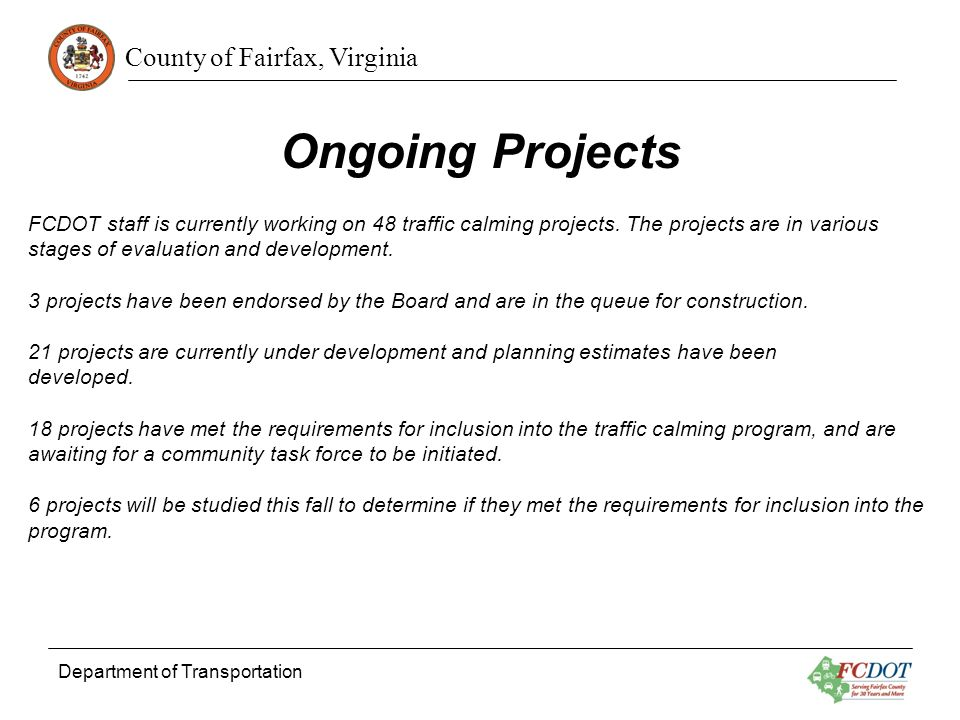 County of Fairfax, Virginia Department of Transportation Ongoing Projects FCDOT staff is currently working on 48 traffic calming projects.
