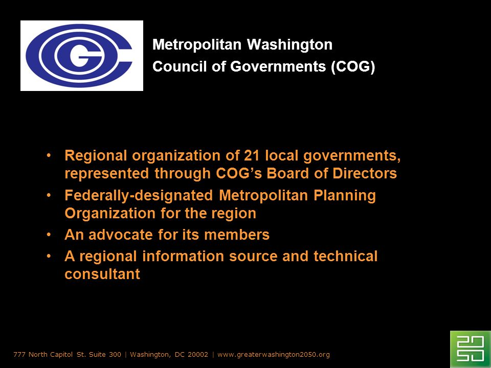 Metropolitan Washington Council of Governments (COG) Regional organization of 21 local governments, represented through COGs Board of Directors Federally-designated Metropolitan Planning Organization for the region An advocate for its members A regional information source and technical consultant 777 North Capitol St.