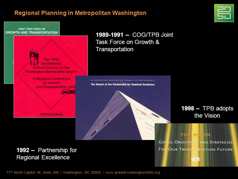 Regional Planning in Metropolitan Washington 1989-1991 – COG/TPB Joint Task Force on Growth & Transportation 1992 – Partnership for Regional Excellence 1998 – TPB adopts the Vision 777 North Capitol St.