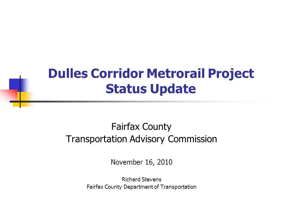 Dulles Corridor Metrorail Project Status Update Fairfax County Transportation Advisory Commission November 16, 2010 Richard Stevens Fairfax County Department of Transportation