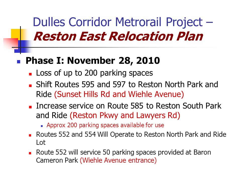 Dulles Corridor Metrorail Project – Reston East Relocation Plan Phase I: November 28, 2010 Loss of up to 200 parking spaces Shift Routes 595 and 597 to Reston North Park and Ride (Sunset Hills Rd and Wiehle Avenue) Increase service on Route 585 to Reston South Park and Ride (Reston Pkwy and Lawyers Rd) Approx 200 parking spaces available for use Routes 552 and 554 Will Operate to Reston North Park and Ride Lot Route 552 will service 50 parking spaces provided at Baron Cameron Park (Wiehle Avenue entrance)