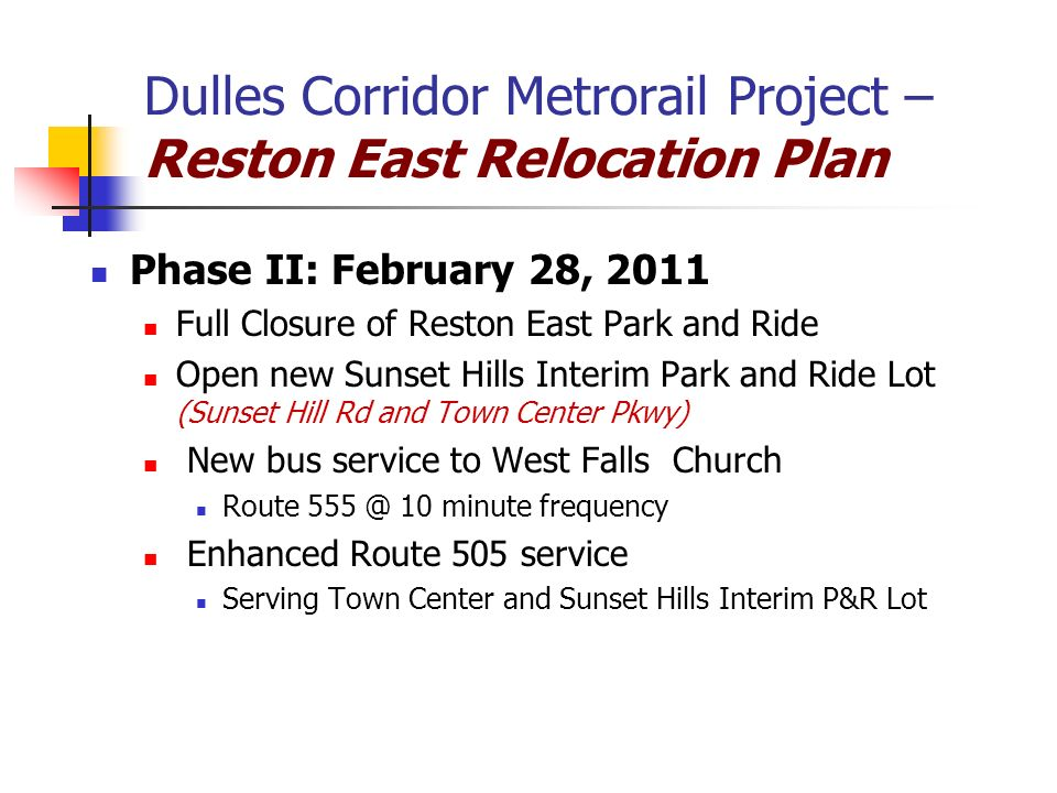 Dulles Corridor Metrorail Project – Reston East Relocation Plan Phase II: February 28, 2011 Full Closure of Reston East Park and Ride Open new Sunset Hills Interim Park and Ride Lot (Sunset Hill Rd and Town Center Pkwy) New bus service to West Falls Church Route 555 @ 10 minute frequency Enhanced Route 505 service Serving Town Center and Sunset Hills Interim P&R Lot