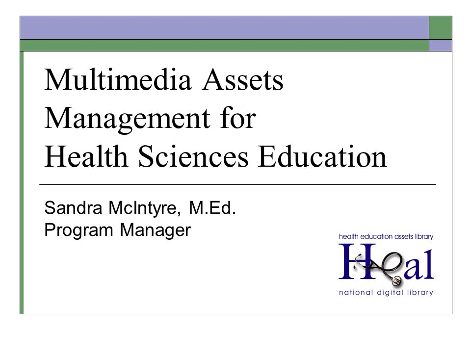 Multimedia Assets Management for Health Sciences Education Sandra McIntyre, M.Ed. Program Manager