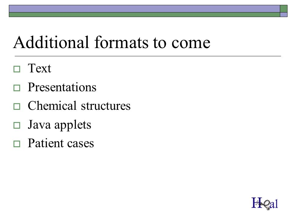 Additional formats to come Text Presentations Chemical structures Java applets Patient cases